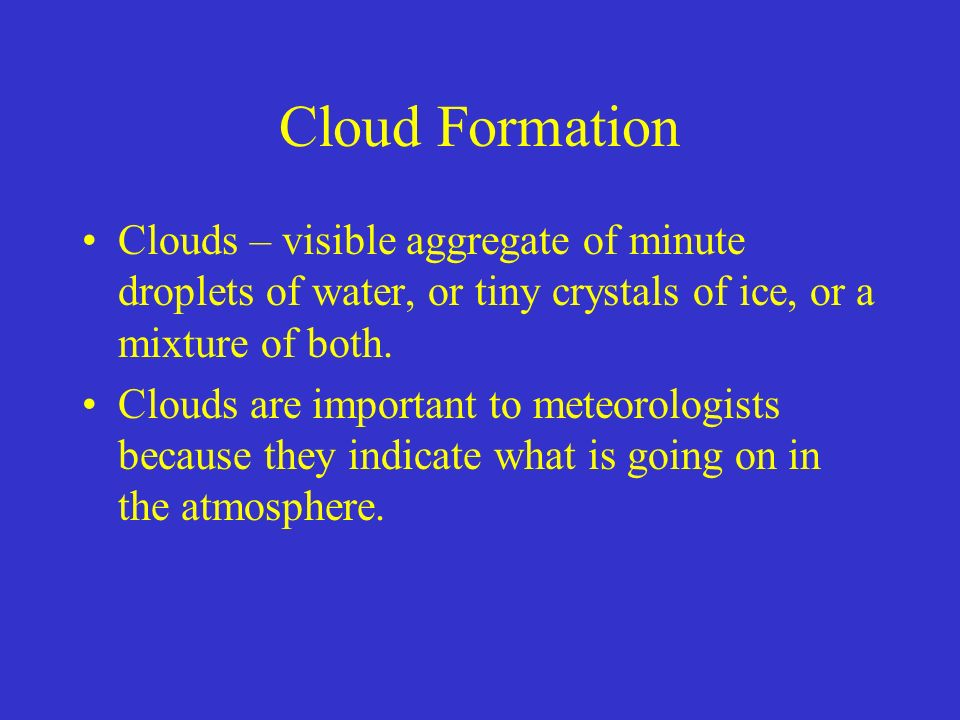 Cloud Formation Clouds – visible aggregate of minute droplets of water, or tiny crystals of ice, or a mixture of both.