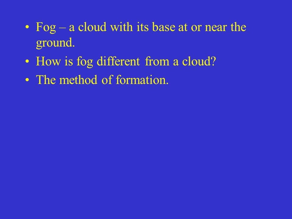 Fog – a cloud with its base at or near the ground.