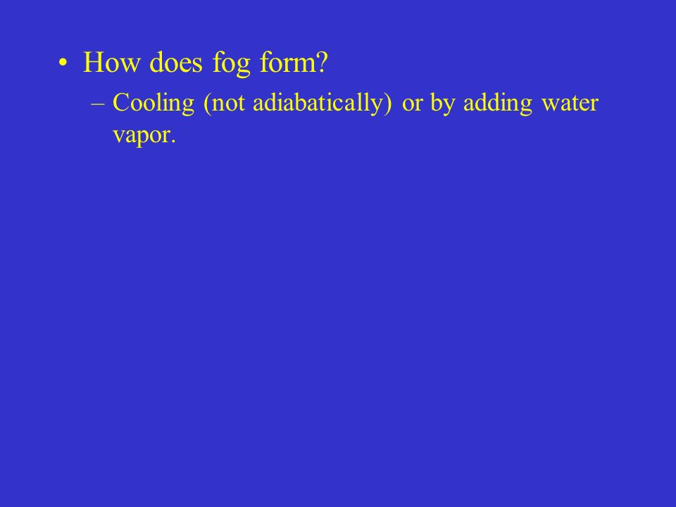 How does fog form Cooling (not adiabatically) or by adding water vapor.
