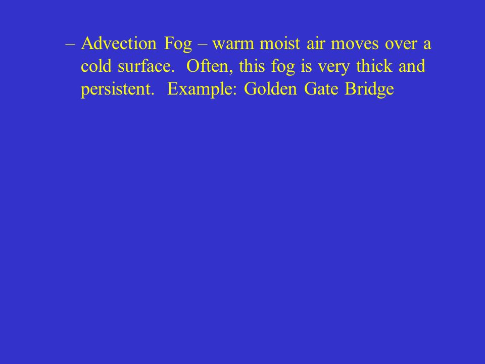 Advection Fog – warm moist air moves over a cold surface
