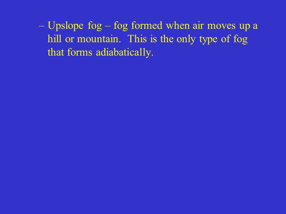 Upslope fog – fog formed when air moves up a hill or mountain