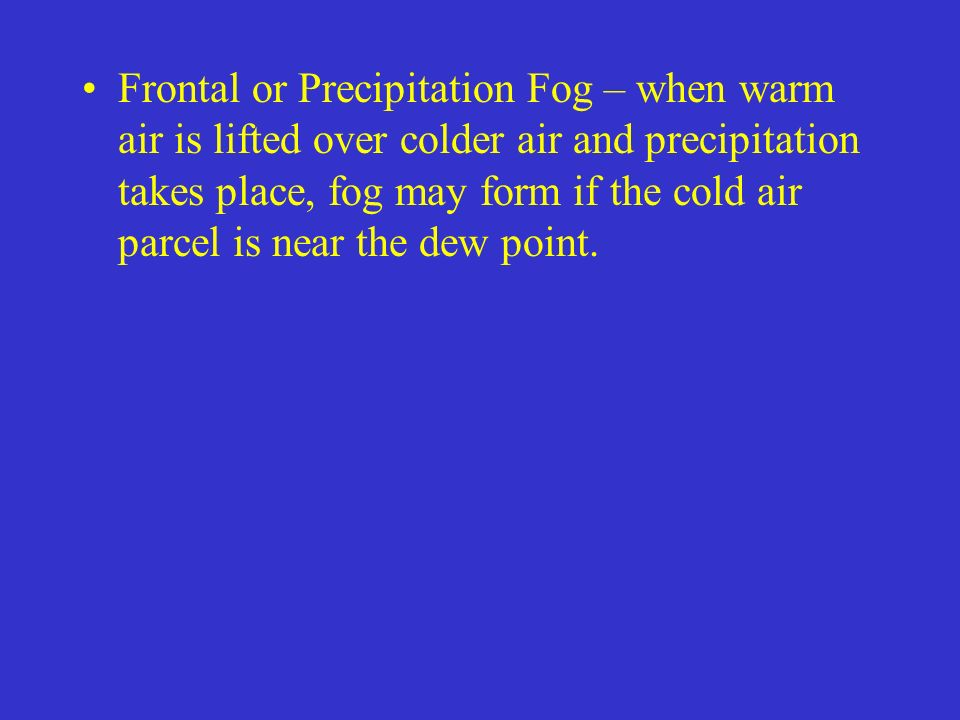 Frontal or Precipitation Fog – when warm air is lifted over colder air and precipitation takes place, fog may form if the cold air parcel is near the dew point.