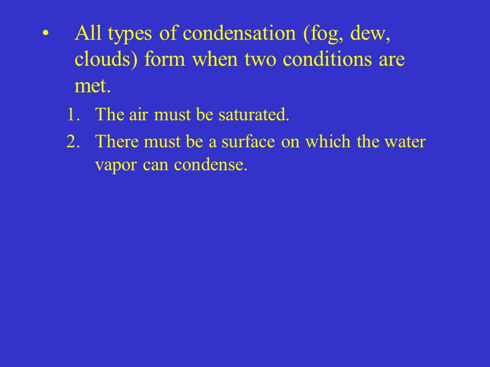 All types of condensation (fog, dew, clouds) form when two conditions are met.