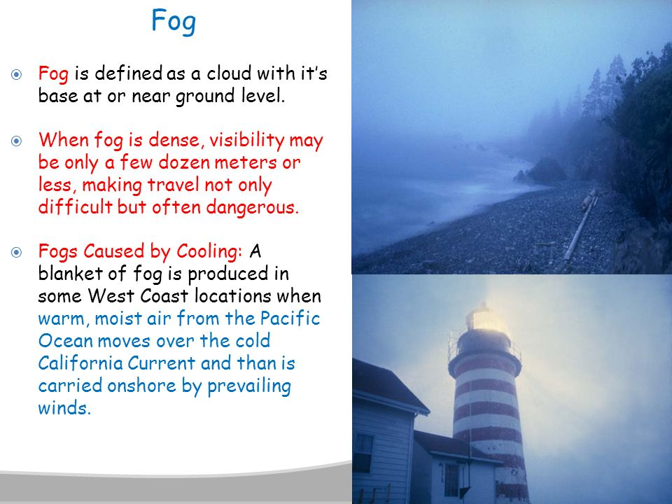 Fog Fog is defined as a cloud with it's base at or near ground level.