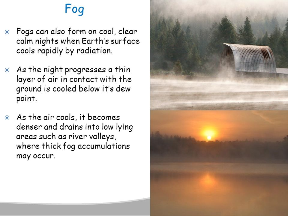 Fog Fogs can also form on cool, clear calm nights when Earth's surface cools rapidly by radiation.