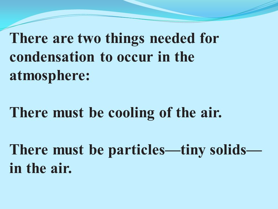 There are two things needed for condensation to occur in the atmosphere: There must be cooling of the air.