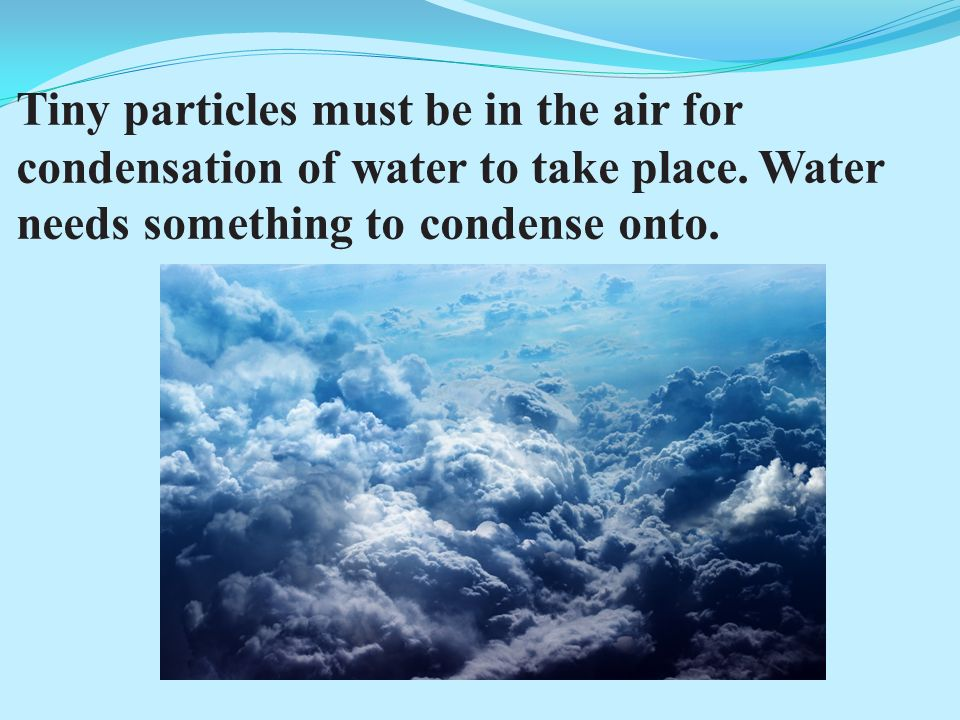 Tiny particles must be in the air for condensation of water to take place.