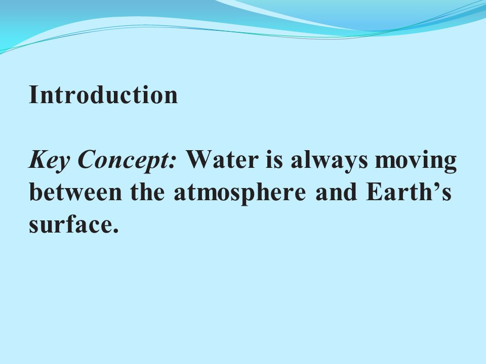 Introduction Key Concept: Water is always moving between the atmosphere and Earth's surface.