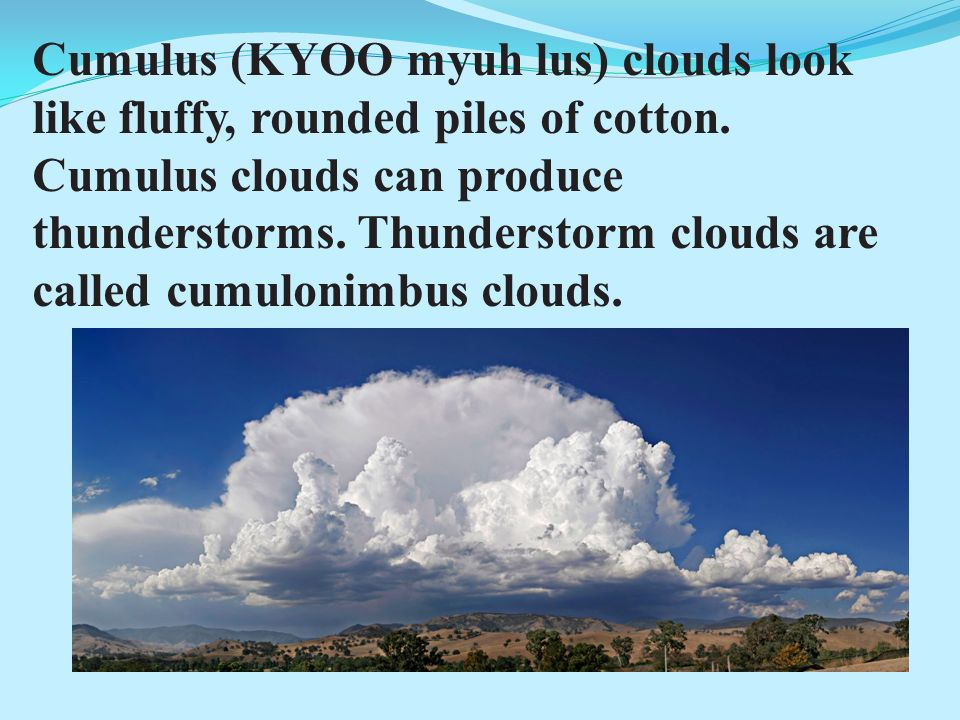 Cumulus (KYOO myuh lus) clouds look like fluffy, rounded piles of cotton.