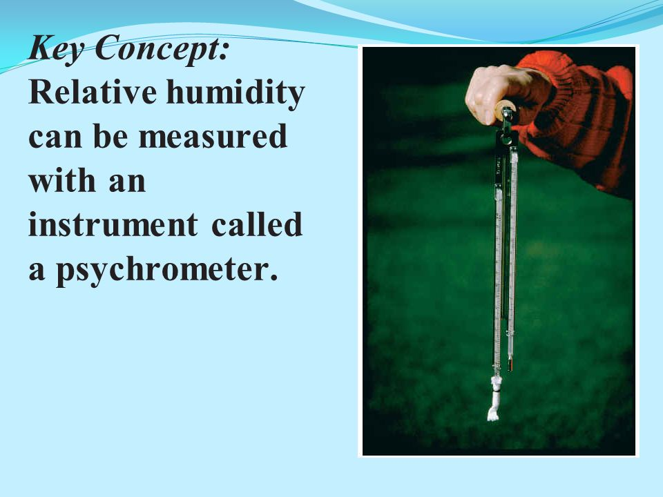 Key Concept: Relative humidity can be measured with an instrument called a psychrometer.