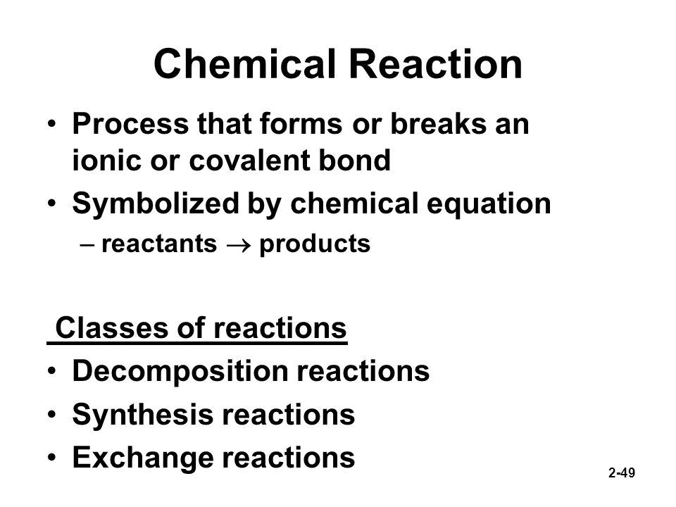 Chemical Reaction Process that forms or breaks an ionic or covalent bond. Symbolized by chemical equation.