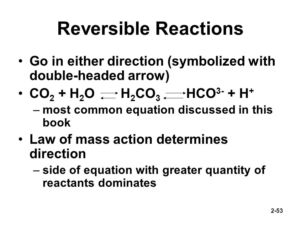 Reversible Reactions Go in either direction (symbolized with double-headed arrow) CO2 + H2O H2CO3 HCO3- + H+