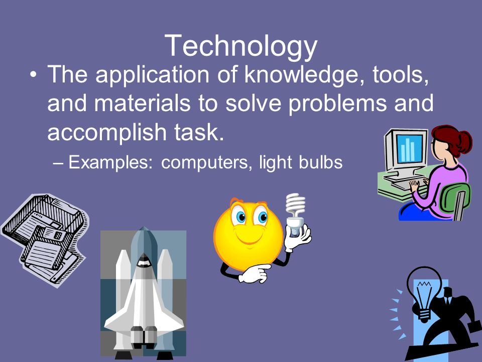 Technology The application of knowledge, tools, and materials to solve problems and accomplish task.