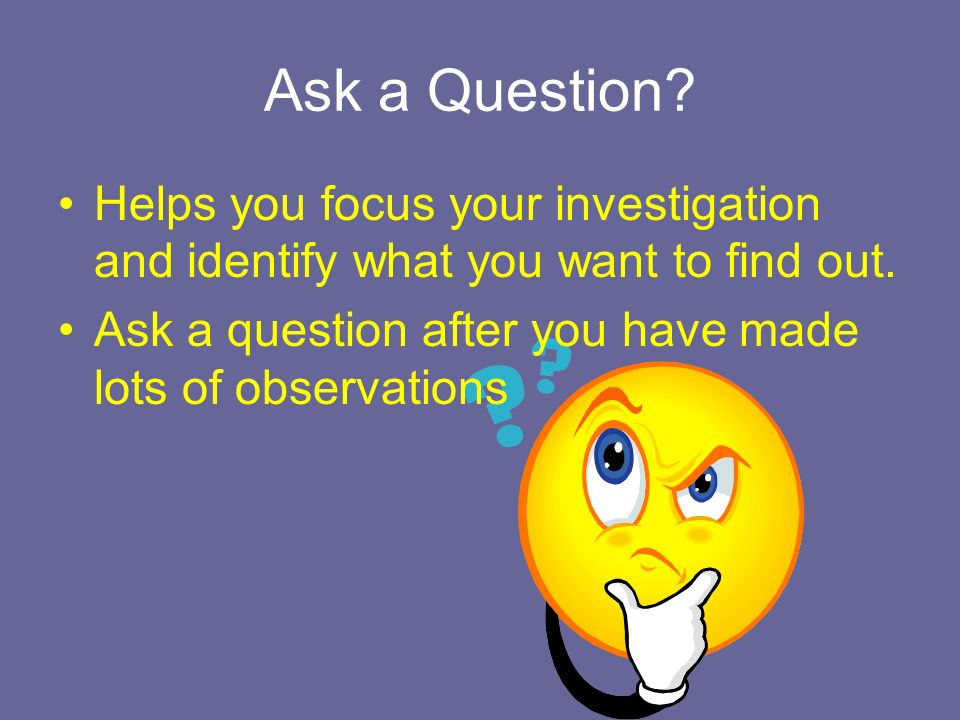 Ask a Question. Helps you focus your investigation and identify what you want to find out.