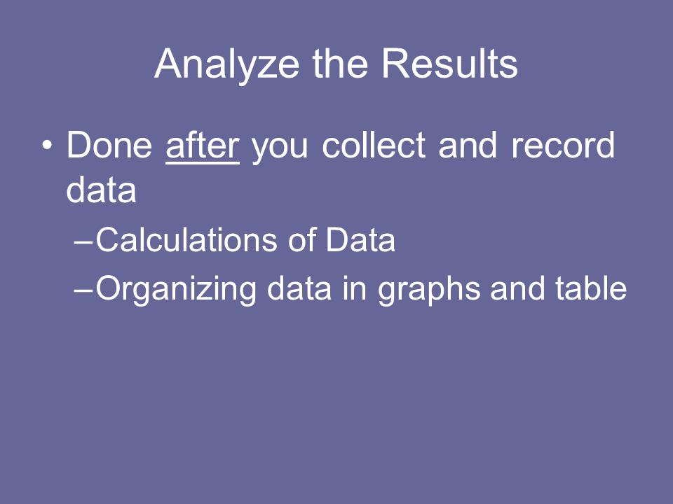 Analyze the Results Done after you collect and record data