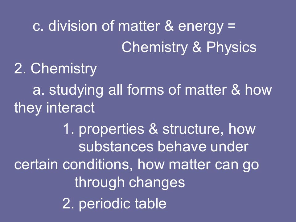 a. studying all forms of matter & how they interact