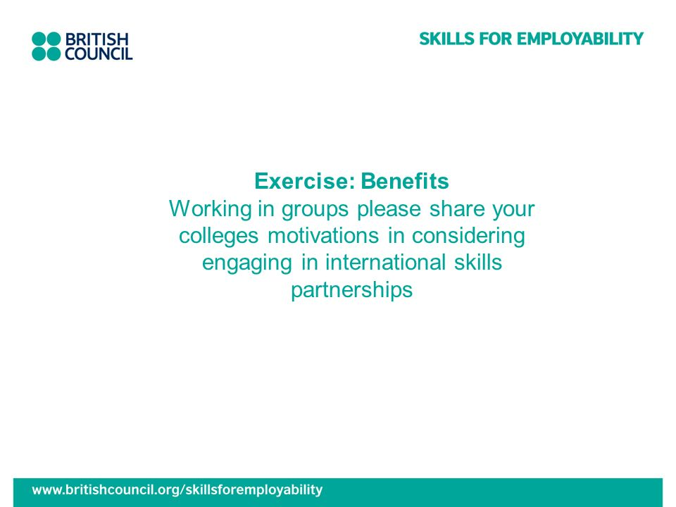 Exercise: Benefits Working in groups please share your colleges motivations in considering engaging in international skills partnerships
