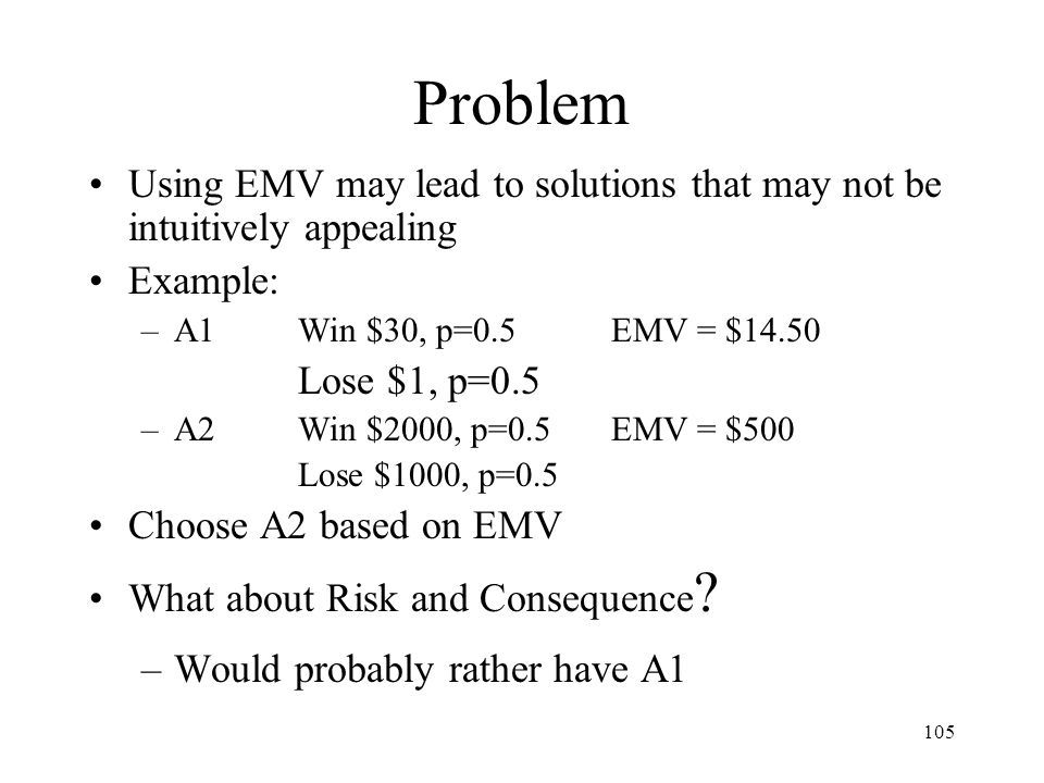 Problem Using EMV may lead to solutions that may not be intuitively appealing. Example: A1 Win $30, p=0.5 EMV = $14.50.