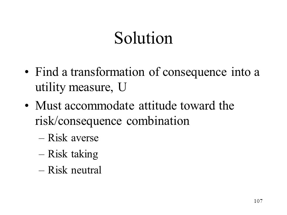 Solution Find a transformation of consequence into a utility measure, U. Must accommodate attitude toward the risk/consequence combination.