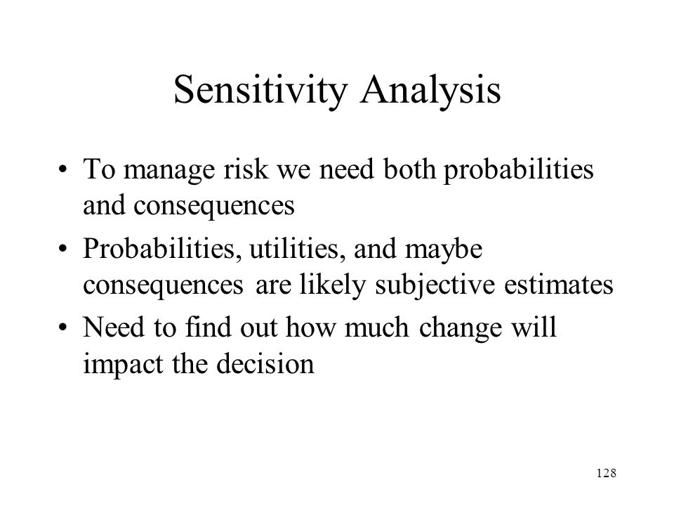 Sensitivity Analysis To manage risk we need both probabilities and consequences.