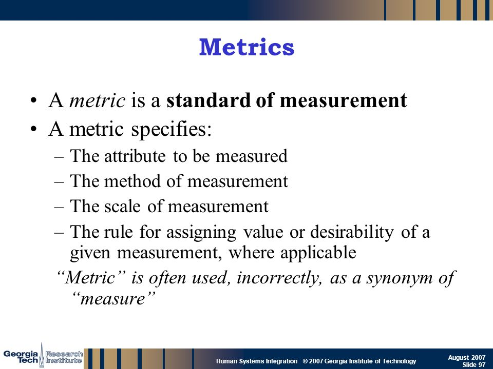 Metrics A metric is a standard of measurement A metric specifies: