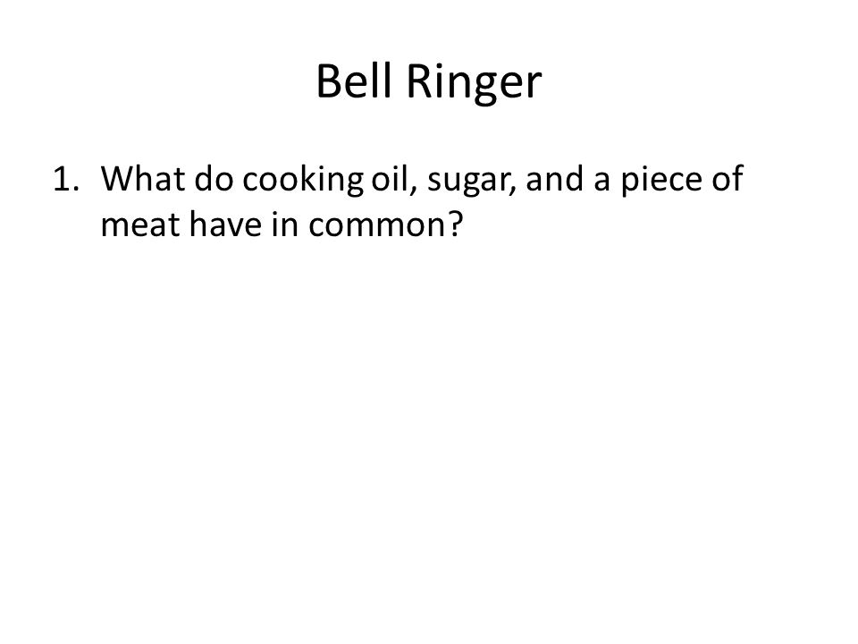 Bell Ringer What do cooking oil, sugar, and a piece of meat have in common