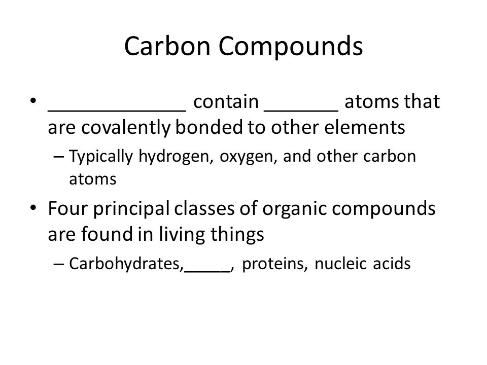 Carbon Compounds _____________ contain _______ atoms that are covalently bonded to other elements.