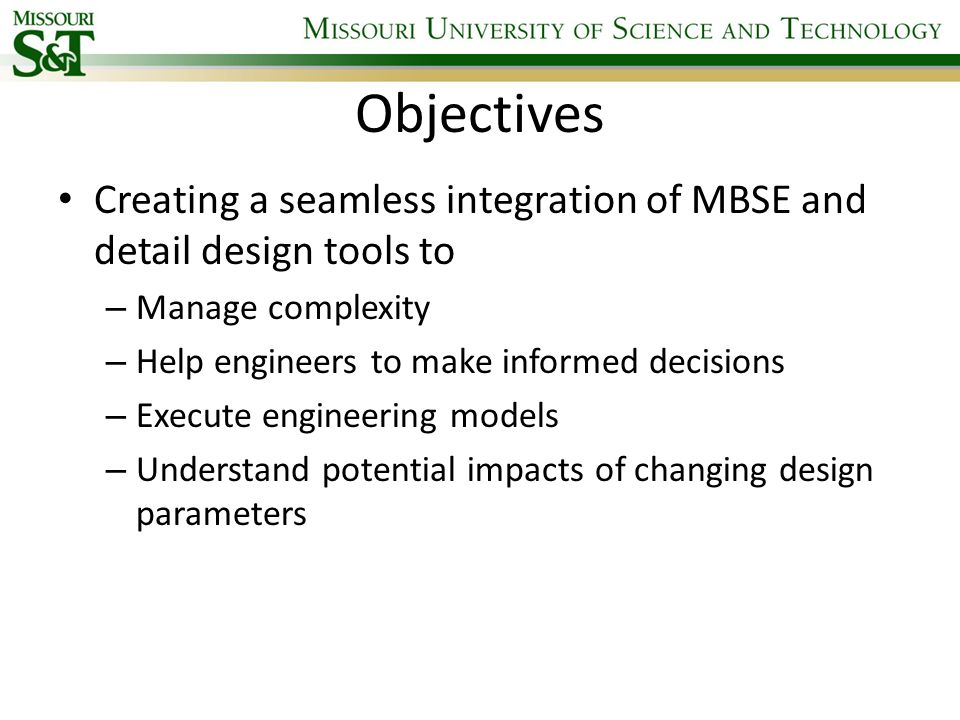 Objectives Creating a seamless integration of MBSE and detail design tools to. Manage complexity. Help engineers to make informed decisions.