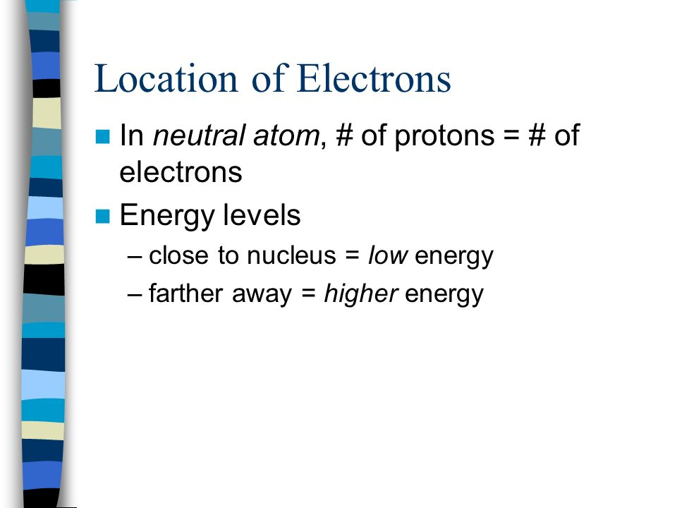 Location of Electrons In neutral atom, # of protons = # of electrons