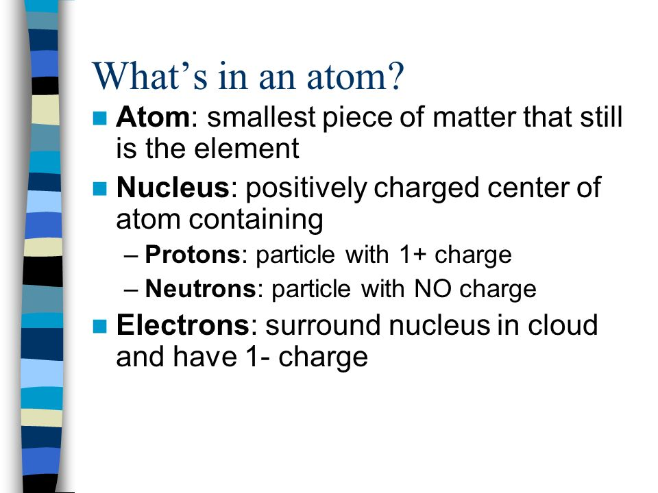 What's in an atom Atom: smallest piece of matter that still is the element. Nucleus: positively charged center of atom containing.