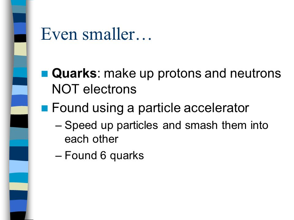 Even smaller… Quarks: make up protons and neutrons NOT electrons
