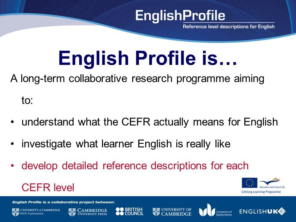 English Profile is… A long-term collaborative research programme aiming to: understand what the CEFR actually means for English.