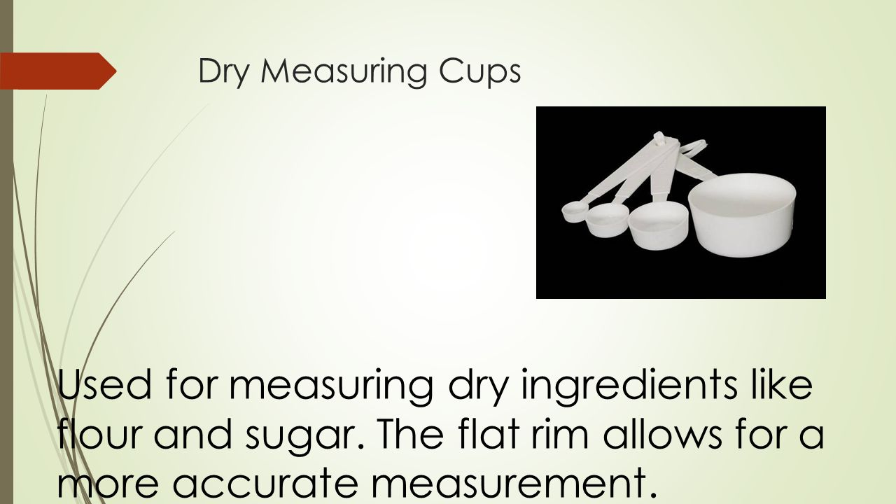 Dry Measuring Cups Used for measuring dry ingredients like flour and sugar.