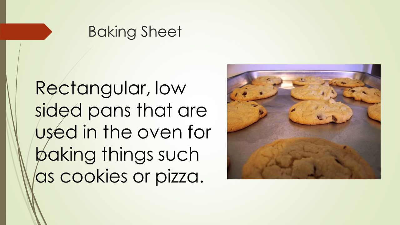 Baking Sheet Rectangular, low sided pans that are used in the oven for baking things such as cookies or pizza.