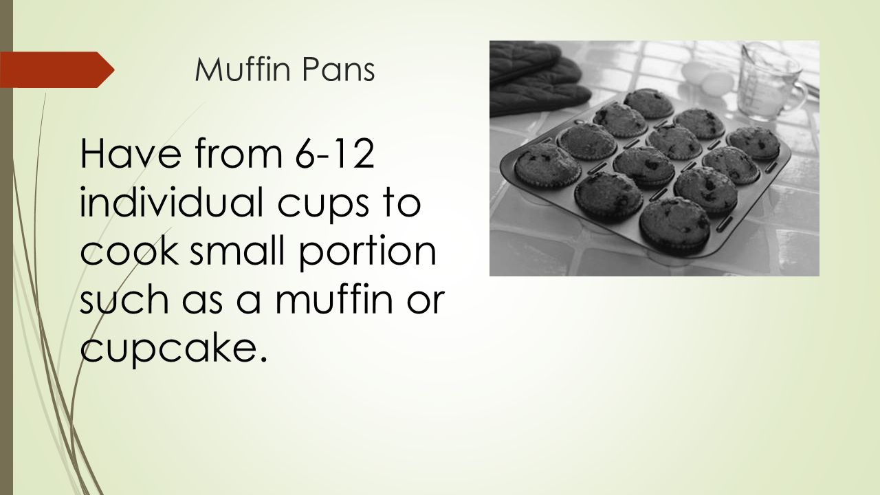 Muffin Pans Have from 6-12 individual cups to cook small portion such as a muffin or cupcake.