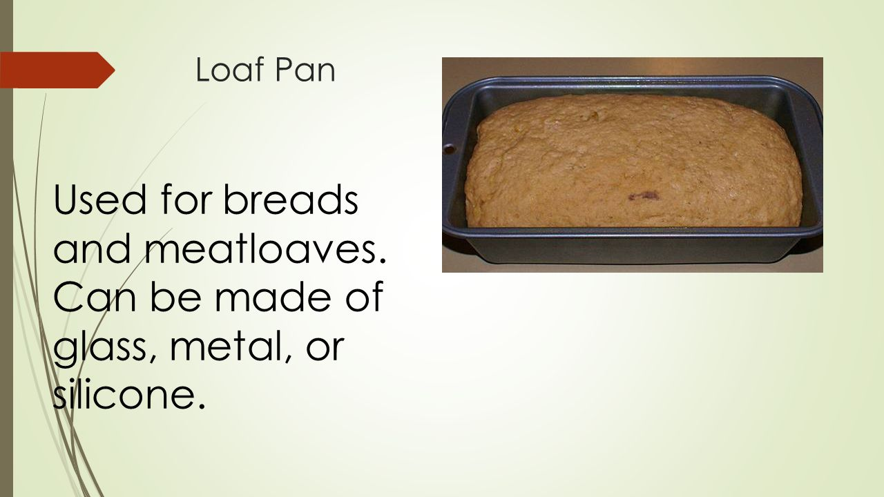 Loaf Pan Used for breads and meatloaves. Can be made of glass, metal, or silicone.
