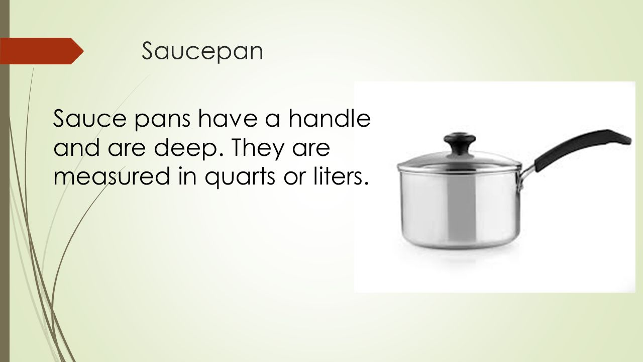 Saucepan Sauce pans have a handle and are deep. They are measured in quarts or liters.