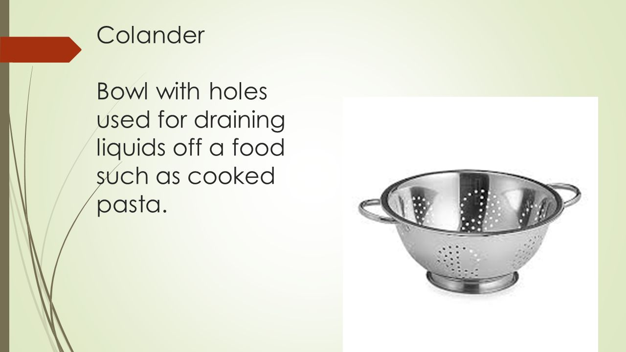 Colander Bowl with holes used for draining liquids off a food such as cooked pasta.