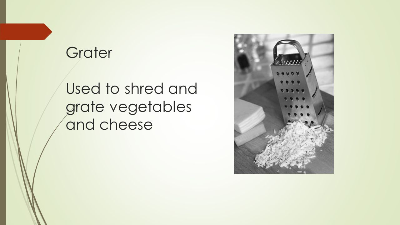Grater Used to shred and grate vegetables and cheese