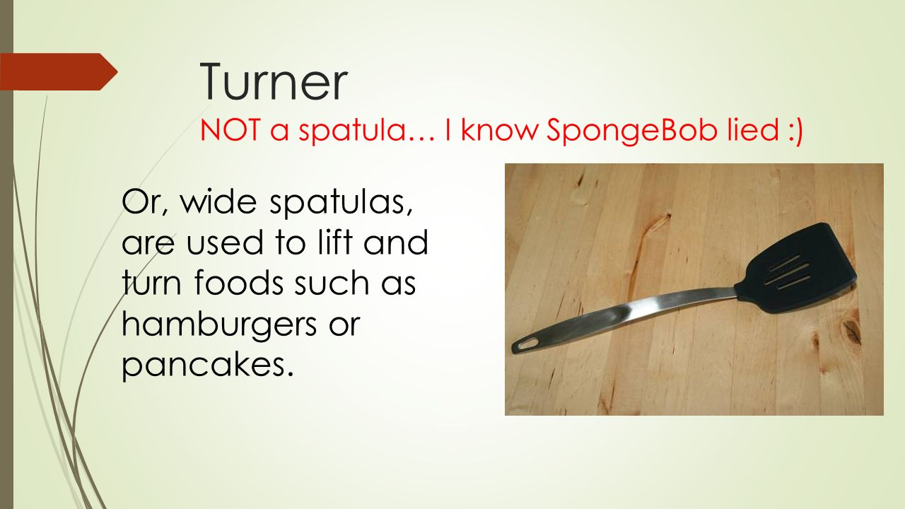 Turner NOT a spatula… I know SpongeBob lied :)