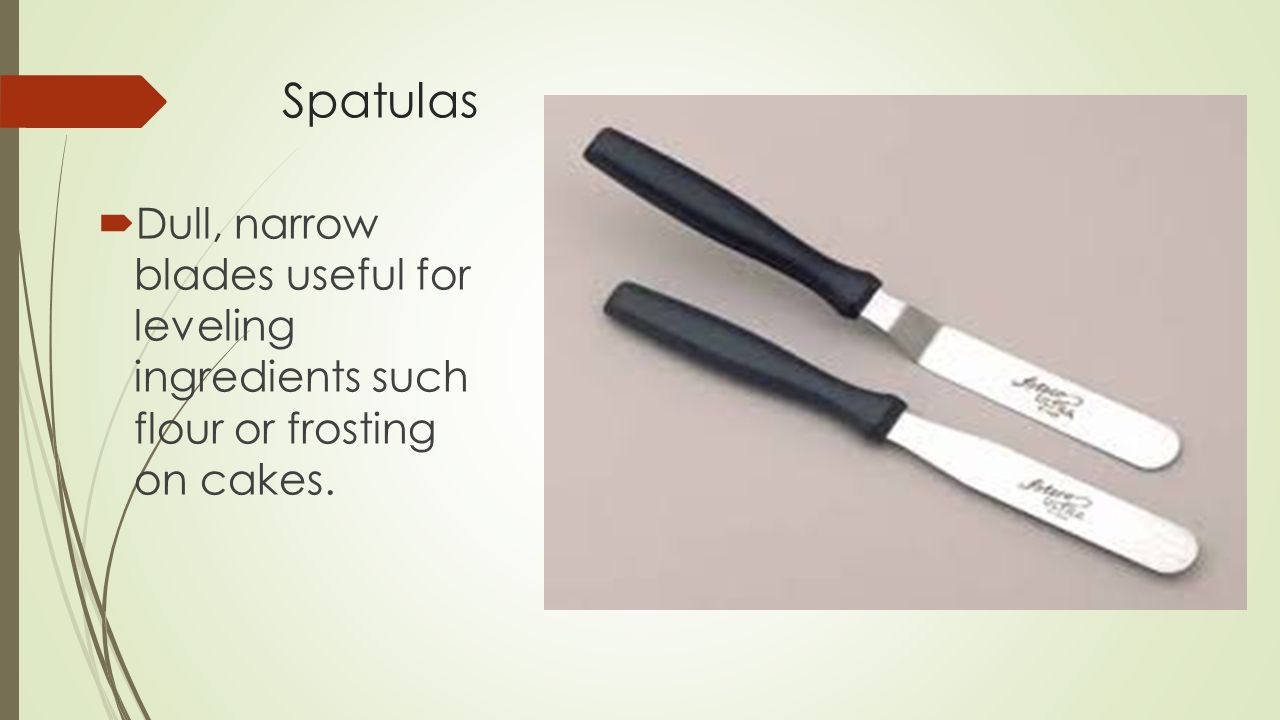 Spatulas Dull, narrow blades useful for leveling ingredients such flour or frosting on cakes.