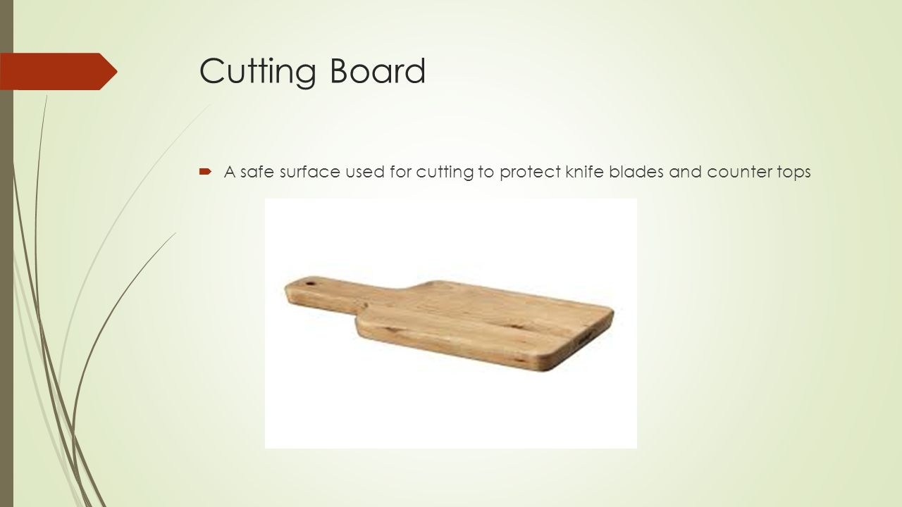 Cutting Board A safe surface used for cutting to protect knife blades and counter tops