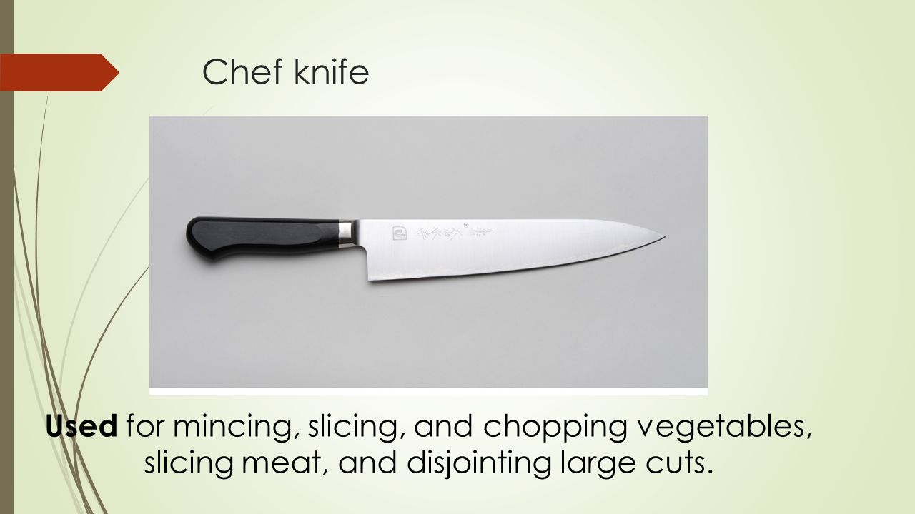 Chef knife Used for mincing, slicing, and chopping vegetables, slicing meat, and disjointing large cuts.
