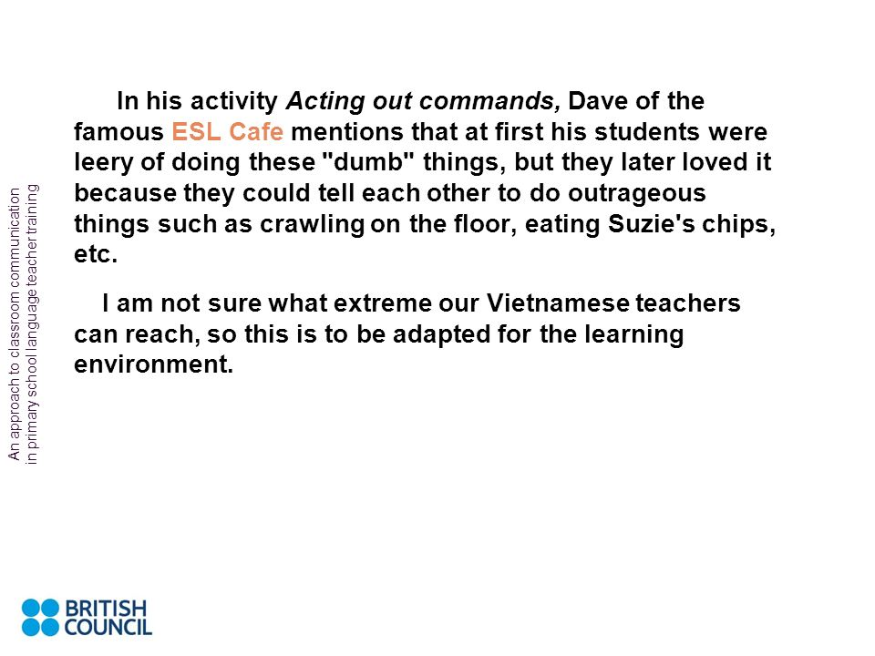 In his activity Acting out commands, Dave of the famous ESL Cafe mentions that at first his students were leery of doing these dumb things, but they later loved it because they could tell each other to do outrageous things such as crawling on the floor, eating Suzie s chips, etc.