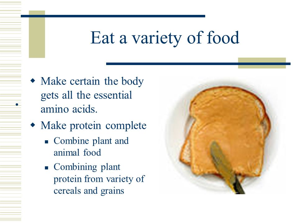 Eat a variety of food Make certain the body gets all the essential amino acids. Make protein complete.