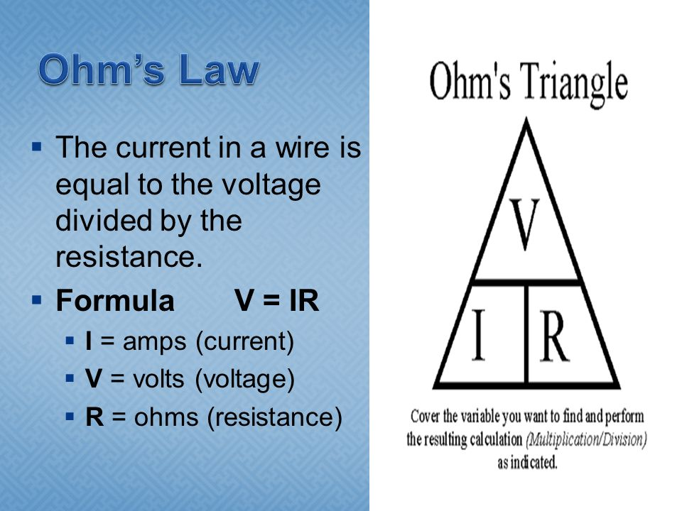 Ohm's Law The current in a wire is equal to the voltage divided by the resistance. Formula V = IR.