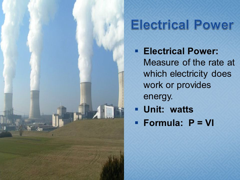 Electrical Power Electrical Power: Measure of the rate at which electricity does work or provides energy.
