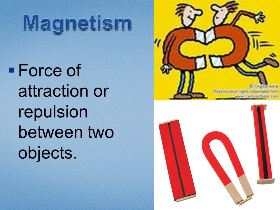 Magnetism Force of attraction or repulsion between two objects.