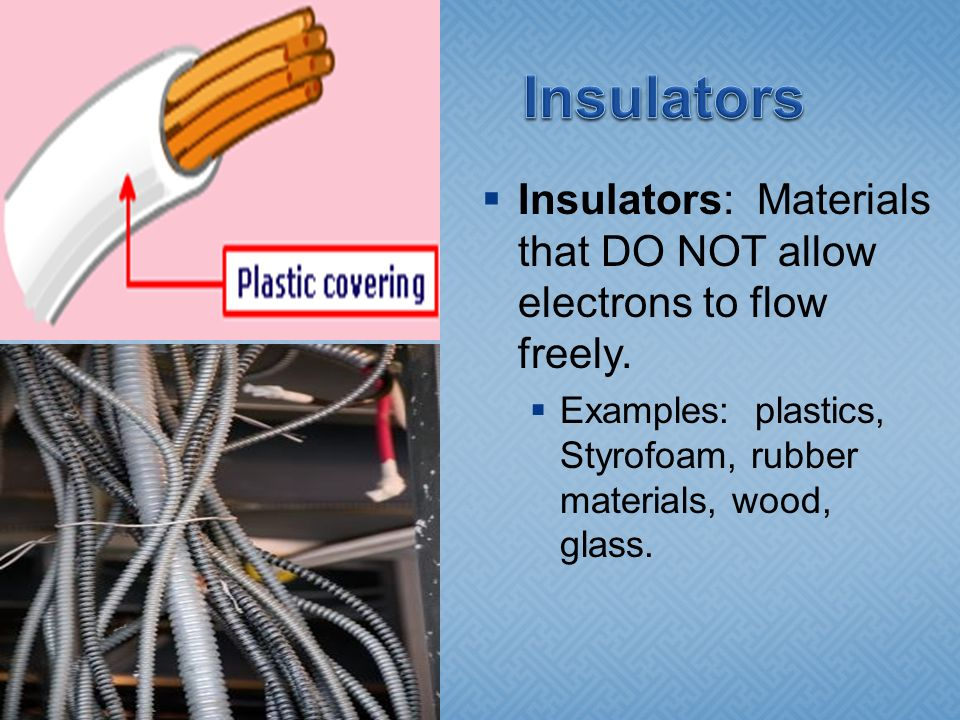 Insulators Insulators: Materials that DO NOT allow electrons to flow freely.