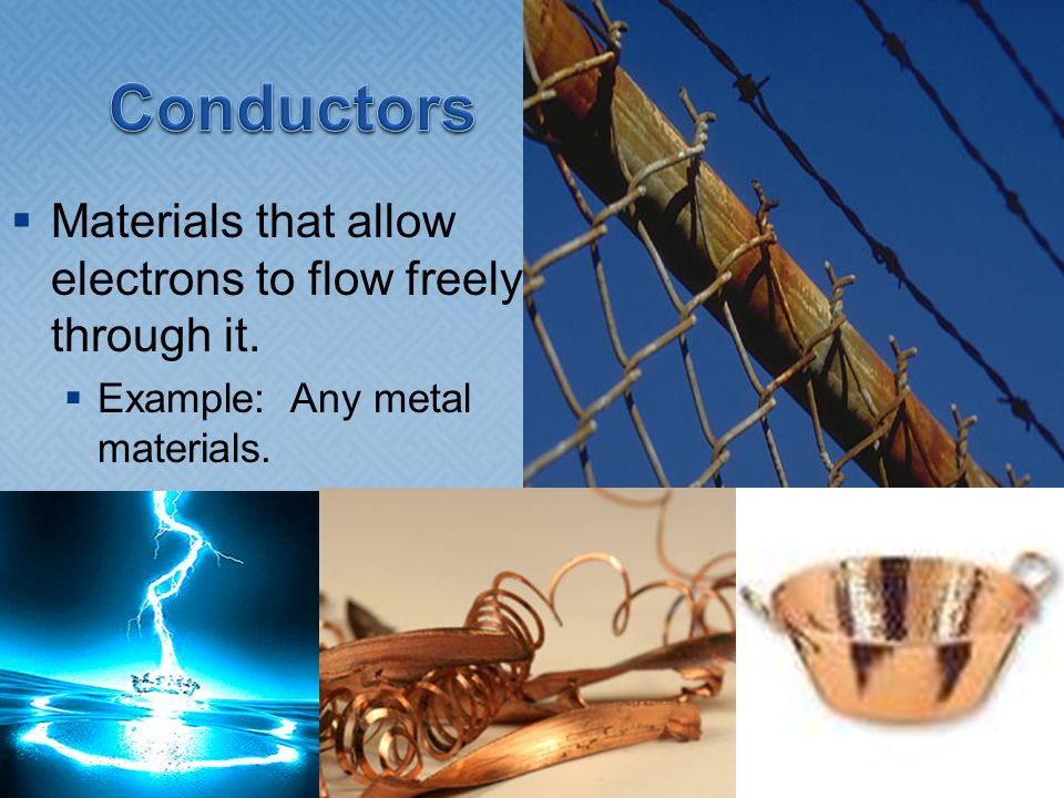 Conductors Materials that allow electrons to flow freely through it.